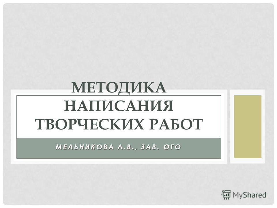 МЕЛЬНИКОВА Л.В., ЗАВ. ОГО МЕТОДИКА НАПИСАНИЯ ТВОРЧЕСКИХ РАБОТ