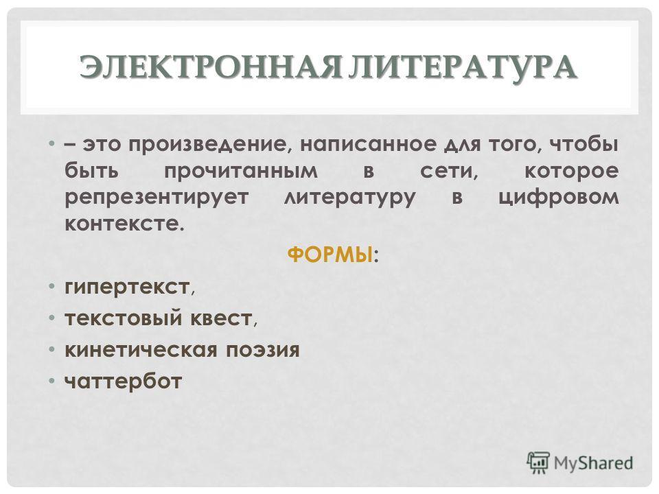 ЭЛЕКТРОННАЯ ЛИТЕРАТУРА – это произведение, написанное для того, чтобы быть прочитанным в сети, которое репрезентирует литературу в цифровом контексте. ФОРМЫ: гипертекст, текстовый квест, кинетическая поэзия чаттербот