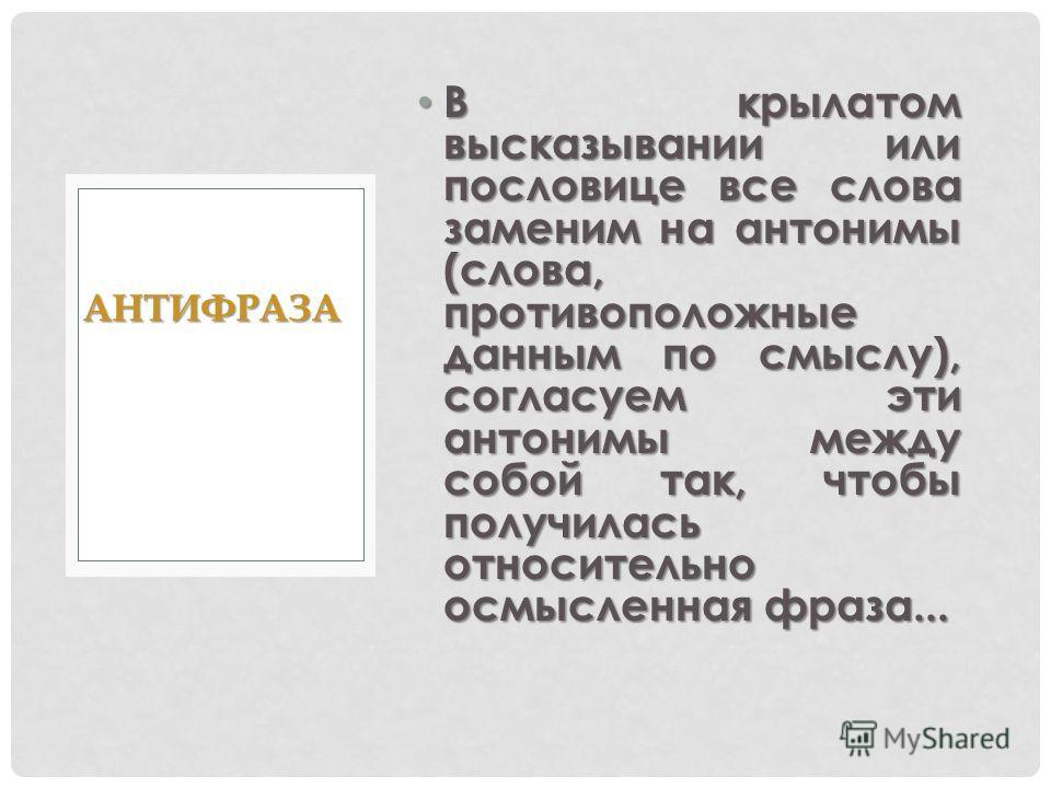 В крылатом высказывании или пословице все слова заменим на антонимы (слова, противоположные данным по смыслу), согласуем эти антонимы между собой так, чтобы получилась относительно осмысленная фраза... В крылатом высказывании или пословице все слова