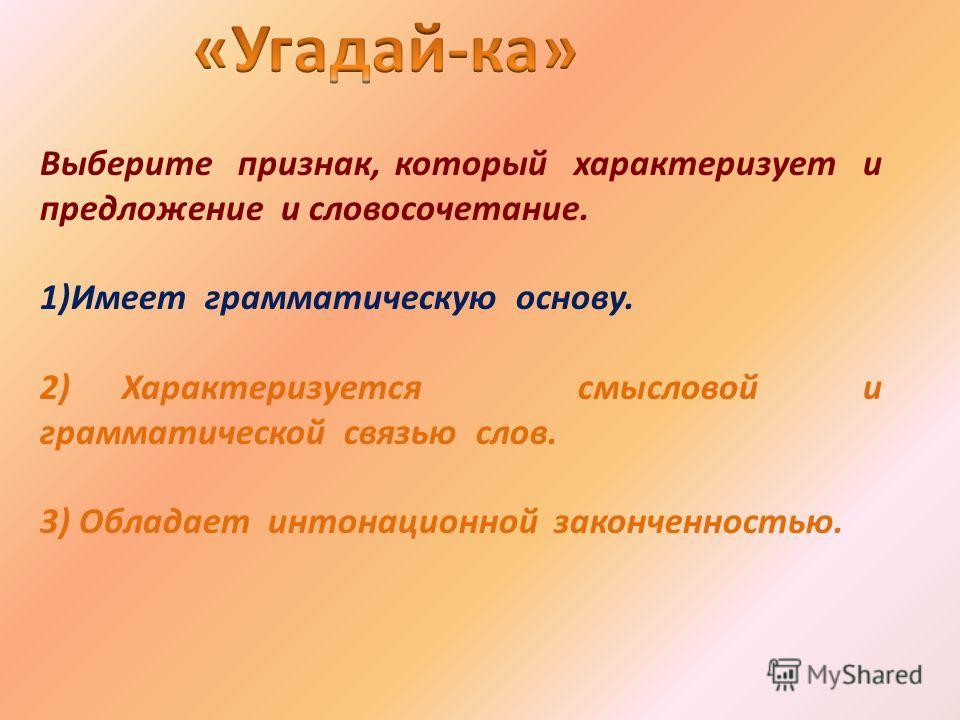 Выберите признак, который характеризует и предложение и словосочетание. 1)Имеет грамматическую основу. 2) Характеризуется смысловой и грамматической связью слов. 3) Обладает интонационной законченностью.