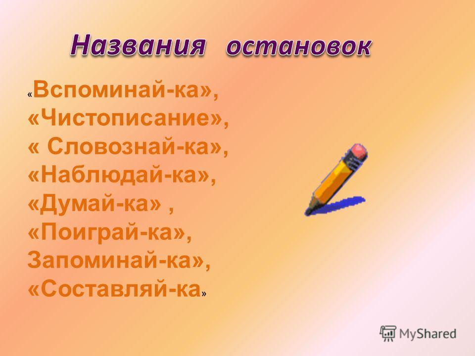 « Вспоминай-ка», «Чистописание», « Словознай-ка», «Наблюдай-ка», «Думай-ка», «Поиграй-ка», Запоминай-ка», «Составляй-ка »