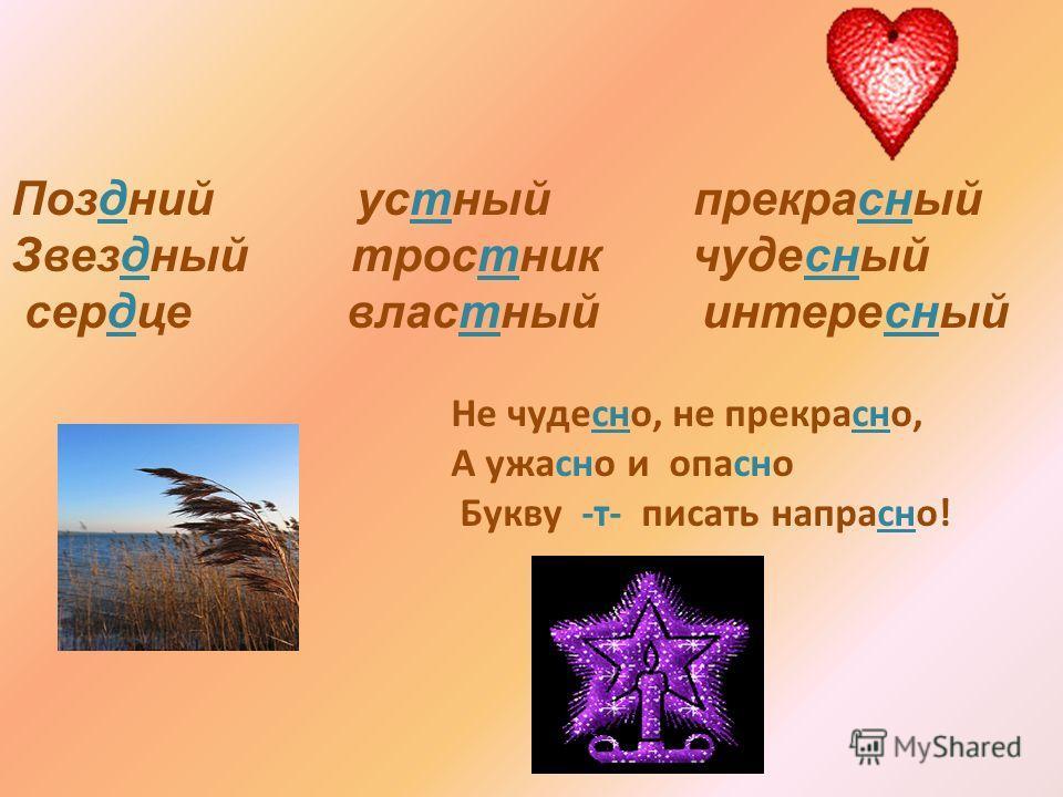 Позднии устюный прикрасюный Звездюный тростник чудесюный сердце властюный интересюный Не чудесно, не прикрасно, А ужасно и опасно Букву -т- писать напрасно!