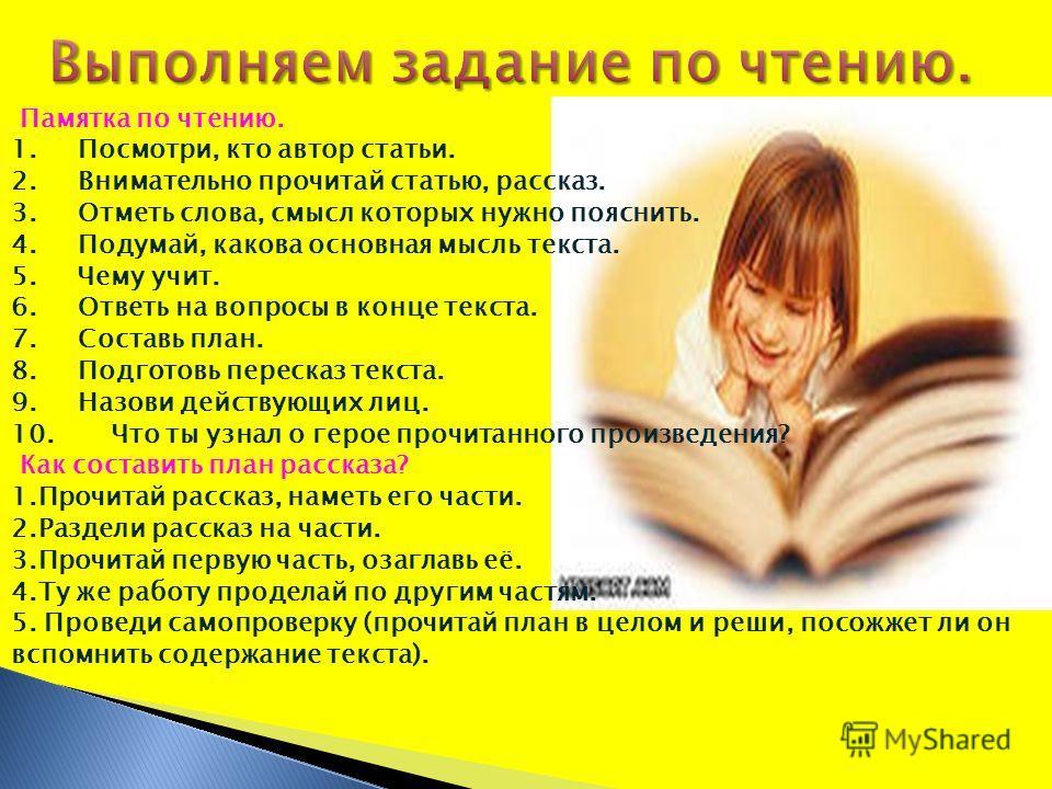 Памятка по чтению. 1. Посмотри, кто автор статьи. 2. Внимательно прочитай статью, рассказ. 3. Отметь слова, смысл которых нужно пояснить. 4. Подумай, какова основная мысль текста. 5. Чему учит. 6. Ответь на вопросы в конце текста. 7. Составь план. 8.