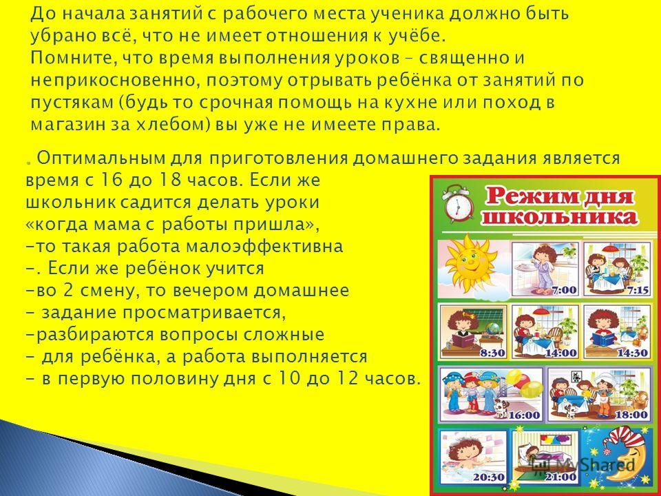 .. Оптимальным для приготовления домашнего задания является время с 16 до 18 часов. Если же школьник садится делать уроки «когда мама с работы пришла», -то такая работа малоэффективна -. Если же ребёнок учится -во 2 смену, то вечером домашнее - задан