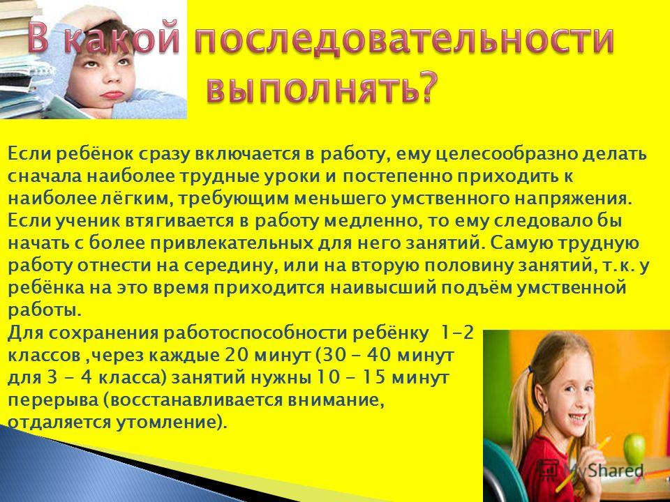 Если ребёнок сразу включается в работу, ему целесообразно делать сначала наиболее трудные уроки и постепенно приходить к наиболее лёгким, требующим меньшего умственного напряжения. Если ученик втягивается в работу медленно, то ему следовало бы начать