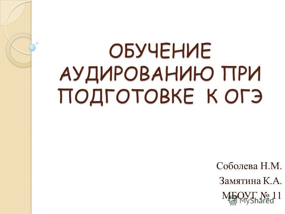 ОБУЧЕНИЕ АУДИРОВАНИЮ ПРИ ПОДГОТОВКЕ К ОГЭ Соболева Н.М. Замятина К.А. МБОУГ 11