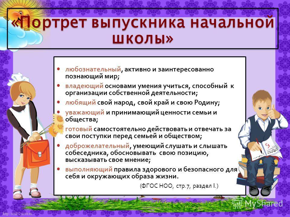 http://scul32.ucoz.ru/ любознательный, активно и заинтересованно познающий мир; владеющий основами умения учиться, способный к организации собственной деятельности; любящий свой народ, свой край и свою Родину; уважающий и принимающий ценности семьи и