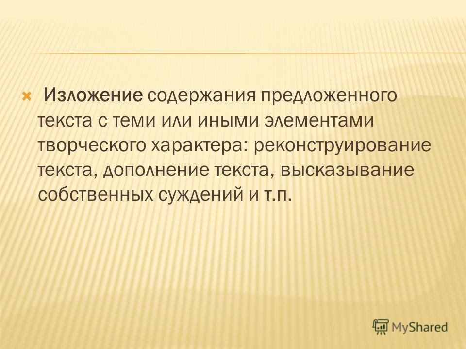 Изложение содержания предложенного текста с теми или иными элементами творческого характера: реконструирование текста, дополнение текста, высказывание собственных суждений и т.п.