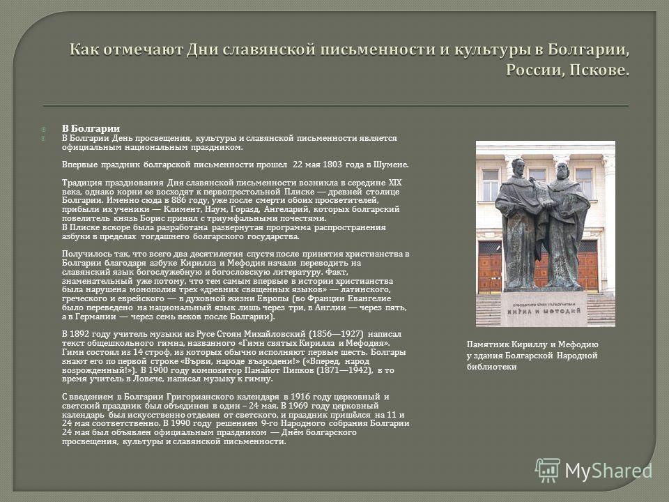 В Болгарии В Болгарии День просвещения, культуры и славянской письменности является официальным национальным праздником. Впервые праздник болгарской письменности прошел 22 мая 1803 года в Шумене. Традиция празднования Дня славянской письменности возн