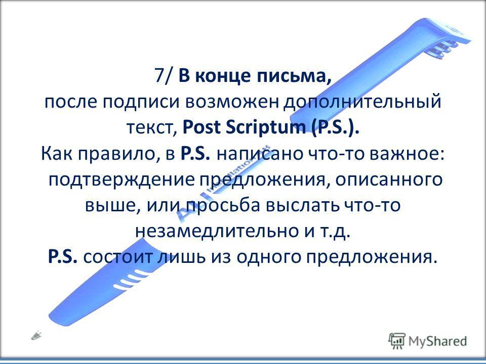 7/ В конце письма, после подписи возможен дополнительный текст, Post Scriptum (P.S.). Как правило, в P.S. написано что-то важное: подтверждение предложения, описанного выше, или просьба выслать что-то незамедлительно и т.д. P.S. состоит лишь из одног