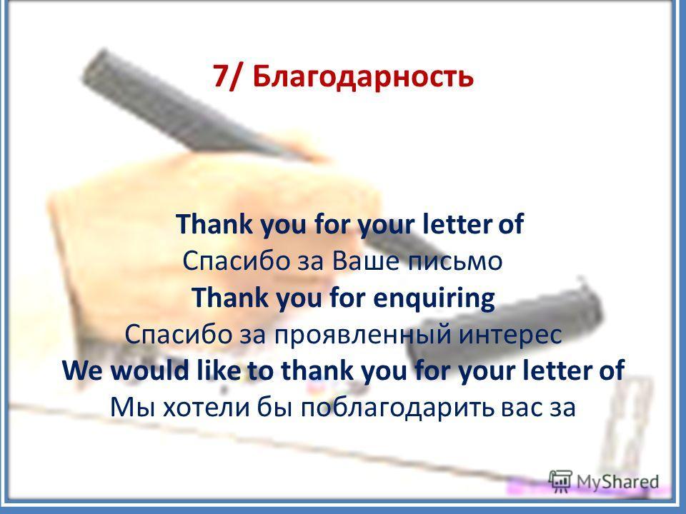 7/ Благодарность Thank you for your letter of Спасибо за Ваше письмо Thank you for enquiring Спасибо за проявленный интерес We would like to thank you for your letter of Мы хотели бы поблагодарить вас за