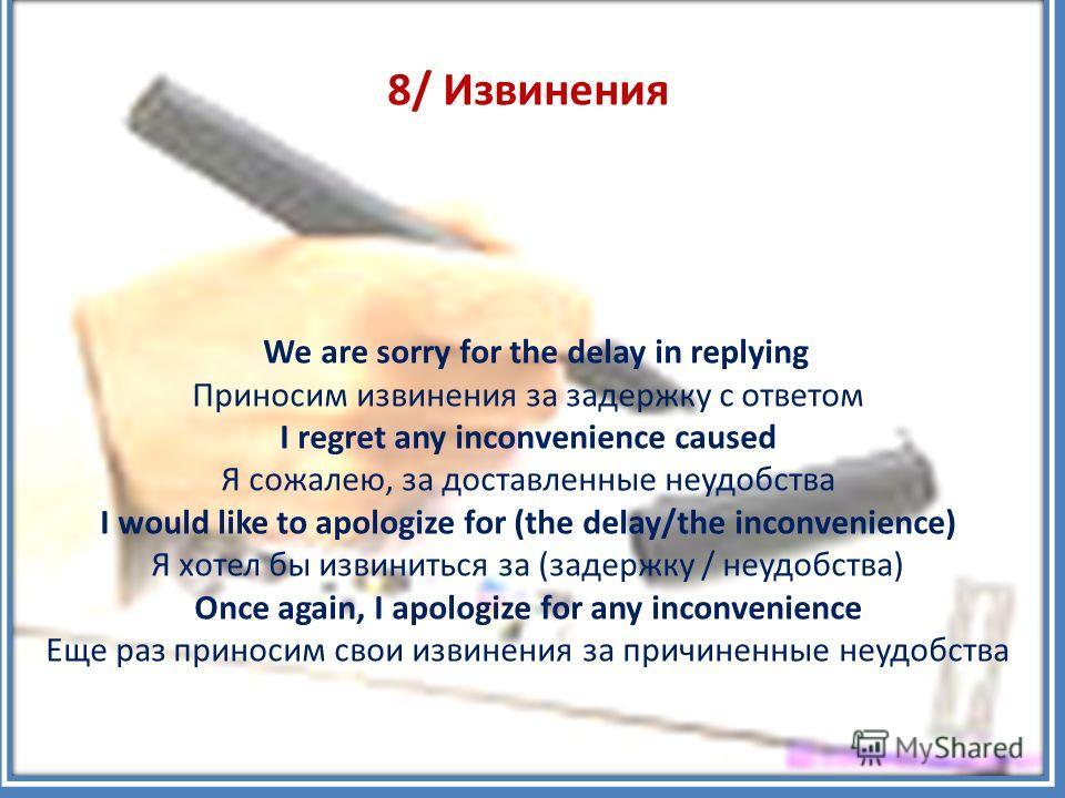 8/ Извинения We are sorry for the delay in replying Приносим извинения за задержку с ответом I regret any inconvenience caused Я сожалею, за доставленные неудобства I would like to apologize for (the delay/the inconvenience) Я хотел бы извиниться за