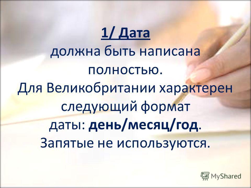 1/ Дата должна быть написана полностью. Для Великобритании характерен следующий формат даты: день/месяц/год. Запятые не используются.