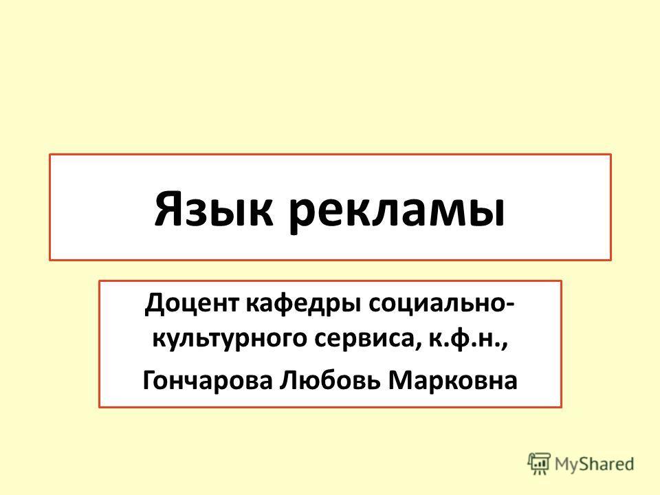 Язык рекламы Доцент кафедры социально- культурного сервиса, к.ф.н., Гончарова Любовь Марковна