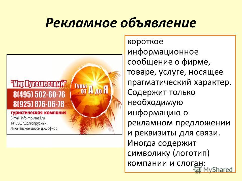 Рекламное объявление короткое информационное сообщение о фирме, товаре, услуге, носящее прагматический характер. Содержит только необходимую информацию о рекламном предложении и реквизиты для связи. Иногда содержит символику (логотип) компании и слог