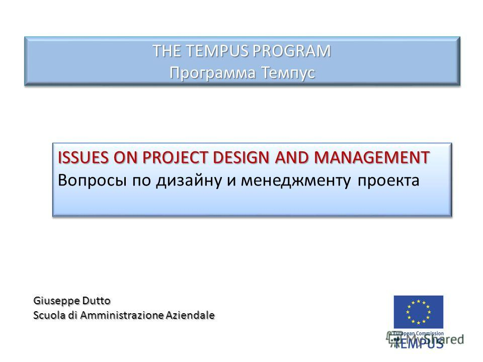 THE TEMPUS PROGRAM Программа Темпус ISSUES ON PROJECT DESIGN AND MANAGEMENT Вопросы по дизайну и менеджменту проекта ISSUES ON PROJECT DESIGN AND MANAGEMENT Вопросы по дизайну и менеджменту проекта Giuseppe Dutto Scuola di Amministrazione Aziendale