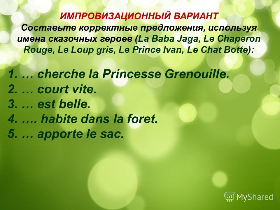 ИМПРОВИЗАЦИОННЫЙ ВАРИАНТ Составьте корректные предложения, используя имена сказочных героев (La Baba Jaga, Le Chaperon Rouge, Le Loup gris, Le Prince Ivan, Le Chat Botte): 1.… cherche la Princesse Grenouille. 2.… court vite. 3.… est belle. 4.…. habit