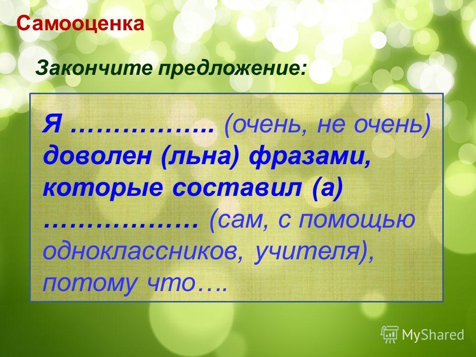 Самооценка Закончите предложение: Я …………….. (очень, не очень) доволен (льна) фразами, которые составил (а) ……………… (сам, с помощью одноклассников, учителя), потому что….