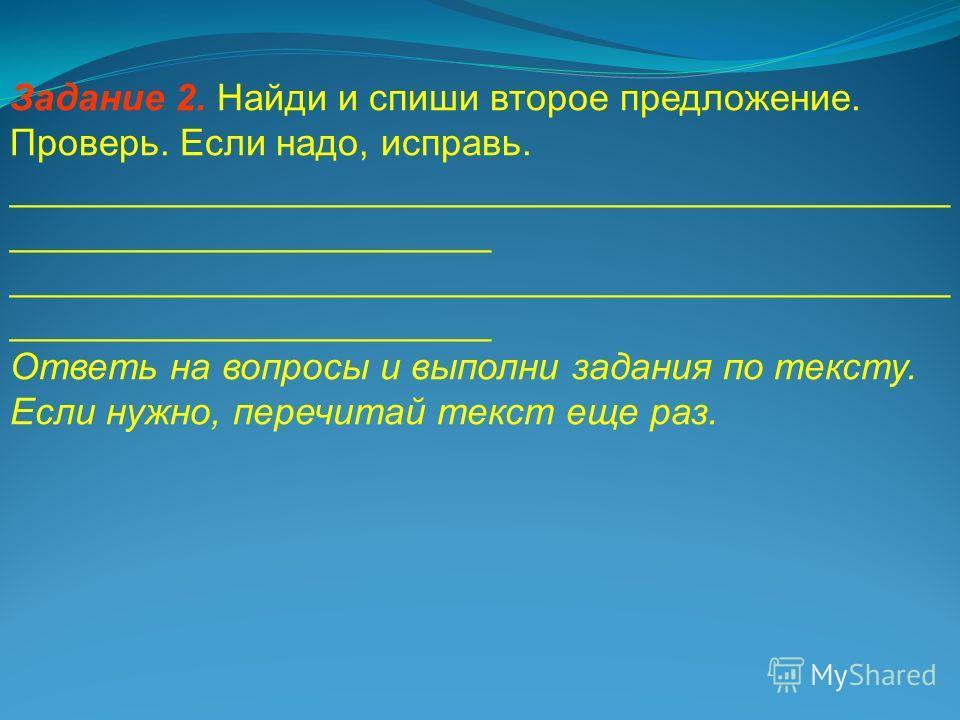 Задание 2. Найди и спиши второе предложение. Проверь. Если надо, исправь. _____________________________________________ _______________________ Ответь на вопросы и выполни задания по тексту. Если нужно, перечитай текст еще раз.