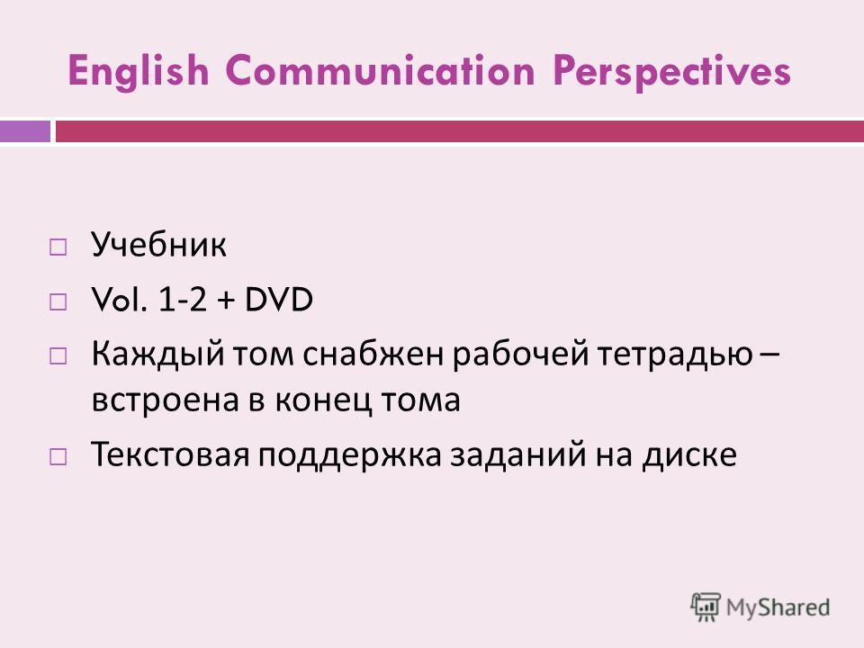 English Communication Perspectives Учебник Vol. 1-2 + DVD Каждый том снабжен рабочей тетрадью – встроена в конец тома Текстовая поддержка заданий на диске