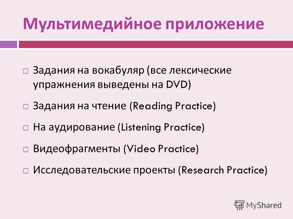 Мультимедийное приложение Задания на вокабуляр ( все лексические упражнения выведены на DVD) Задания на чтение (Reading Practice) На аудирование (Listening Practice) Видеофрагменты (Video Practice) Исследовательские проекты (Research Practice)