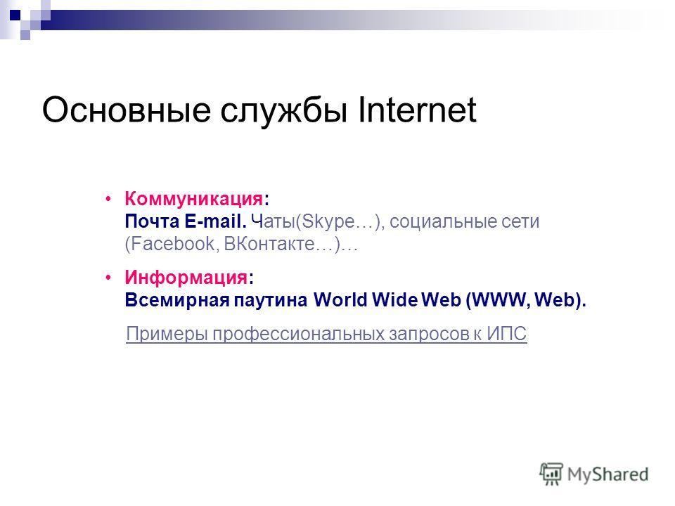 Основные службы Internet Коммуникация: Почта E-mail. Чаты(Skype…), социальные сети (Facebook, ВКонтакте…)… Информация: Всемирная паутина World Wide Web (WWW, Web). Примеры профессиональных запросов к ИПС