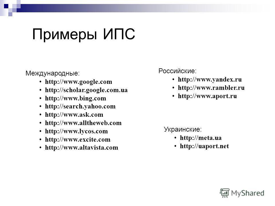 Примеры ИПС Международные: http://www.google.com http://scholar.google.com.ua http://www.bing.com http://search.yahoo.com http://www.ask.com http://www.alltheweb.com http://www.lycos.com http://www.excite.com http://www.altavista.com Российские: http