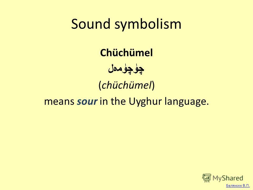 Sound symbolism Chüchümel چۈچۈمەل (chüchümel) means sour in the Uyghur language. Белянин В.П.