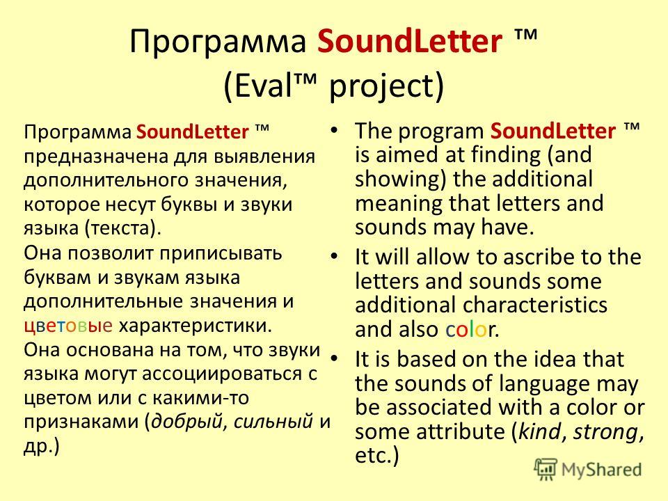 Программа SoundLetter (Eval project) The program SoundLetter is aimed at finding (and showing) the additional meaning that letters and sounds may have. It will allow to ascribe to the letters and sounds some additional characteristics and also color.