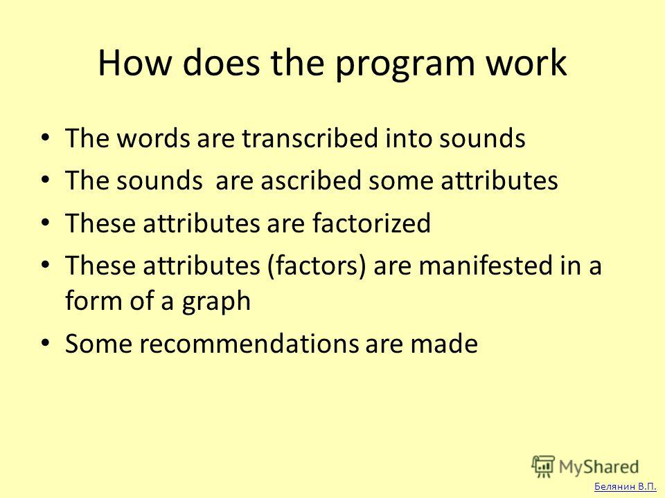 How does the program work The words are transcribed into sounds The sounds are ascribed some attributes These attributes are factorized These attributes (factors) are manifested in a form of a graph Some recommendations are made Белянин В.П.