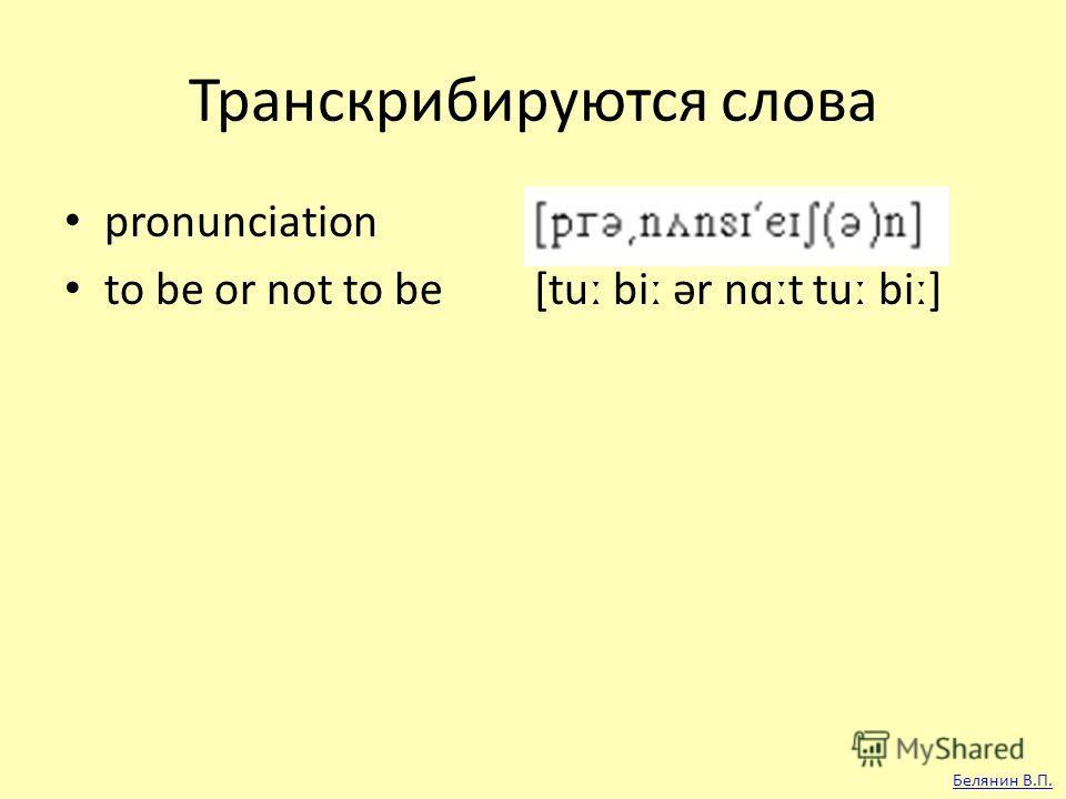 Транскрибируются слова pronunciation to be or not to be [tut big ər nɑːt tut big] Белянин В.П.