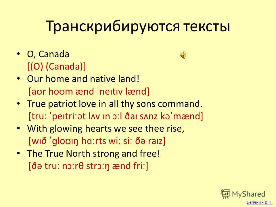 Транскрибируются тексты O, Canada [(O) (Canada)] Our home and native land! [aʊr hoʊm ænd ˈneɪtɪv lænd] True patriot love in all thy sons command. [true ˈpeɪtriːət lʌv ɪn ɔːl ðaɪ sʌnz kəˈmænd] With glowing hearts we see thee rise, [wɪð ˈɡloʊɪŋ hɑːrts