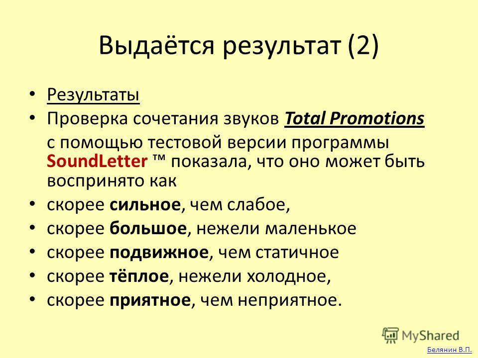 Выдаётся результат (2) Результаты Проверка сочетания звуков Total Promotions с помощью тестовой версии программы SoundLetter показала, что оно может быть воспринято как скорее сильное, чем слабое, скорее большое, нежели маленькое скорее подвижное, че