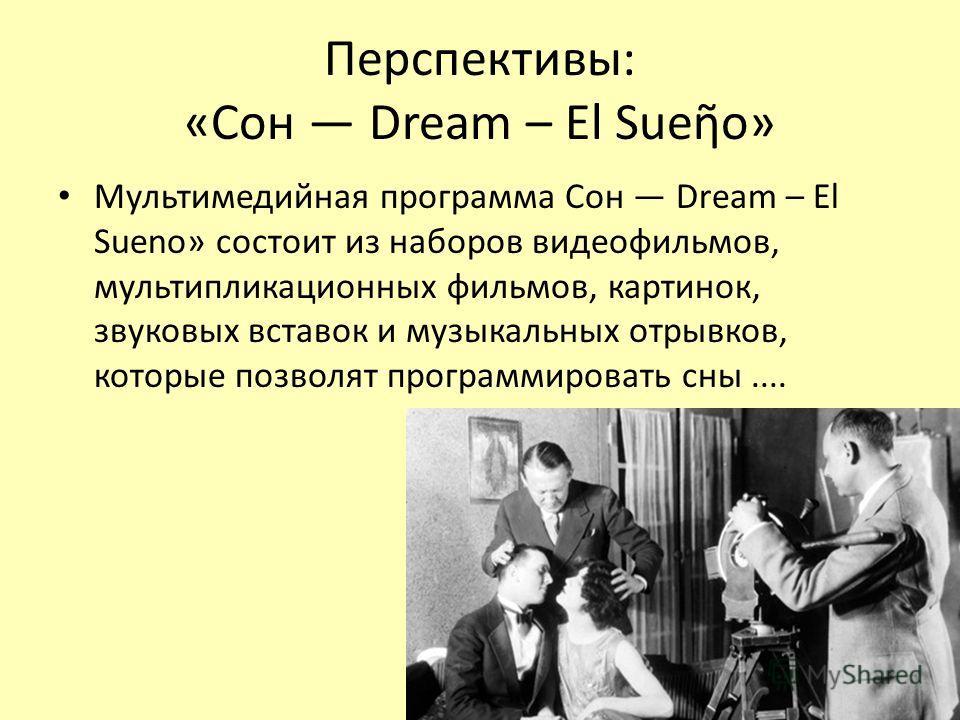 Перспективы: «Cон Dream – El Sueo» Мультимедийная программа Сон Dream – El Sueno» состоит из наборов видеофильмов, мультипликационных фильмов, картинок, звуковых вставок и музыкальных отрывков, которыбе позволят программировать сны....