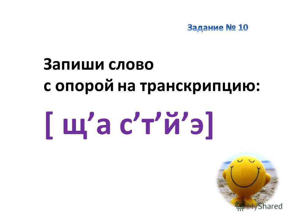 Запиши слово с опорой на транскрипцию: [ ща стйэ]