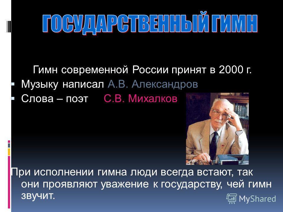 Гимн современной России принят в 2000 г. Музыку написал А.В. Александров Слова – поэт С.В. Михалков При исполнении гимна люди всегда встают, так они проявляют уважение к государству, чей гимн звучит.