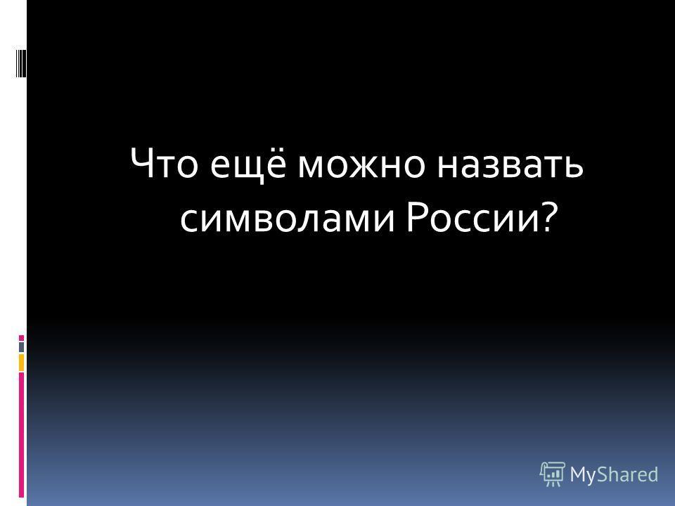 Что ещё можно назвать символами России?
