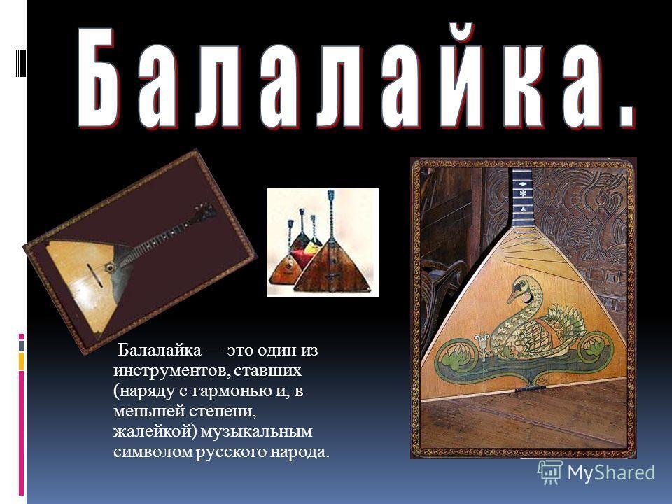 Балалайка это один из инструментов, ставших (наряду с гармонью и, в меньшей степени, жалейкой) музыкальным символом русского народа.