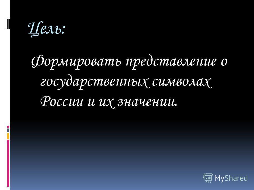 Цель: Формировать представление о государственных символах России и их значении.