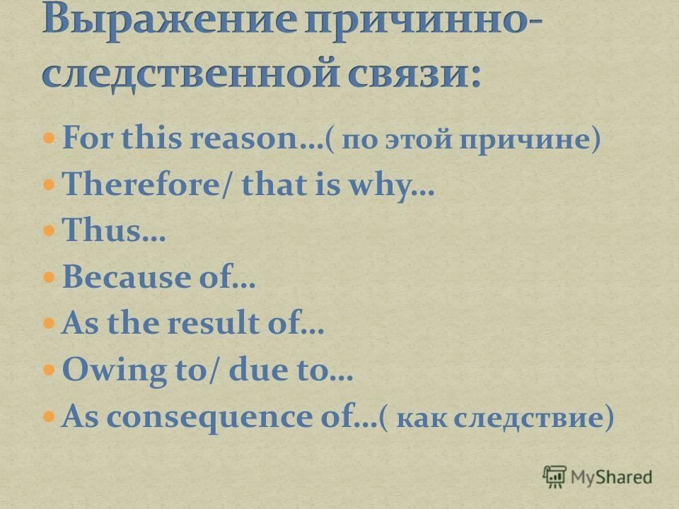 For this reason… ( по этой причине) Therefore/ that is why… Thus… Because of… As the result of… Owing to/ due to… As consequence of… ( как следствие)