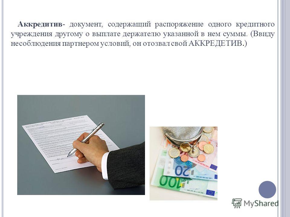 Аккредитив- документ, содержащий распоряжение одного кредитного учреждения другому о выплате держателю указанной в нем суммы. (Ввиду несоблюдения партнером условий, он отозвал свой АККРЕДЕТИВ. )