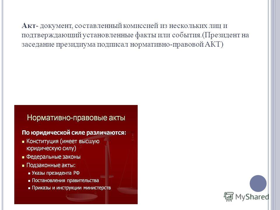 Акт- документ, составленный комиссией из нескольких лиц и подтверждающий установленные факты или события.(Президент на заседание президиума подписал нормативно-правовой АКТ)
