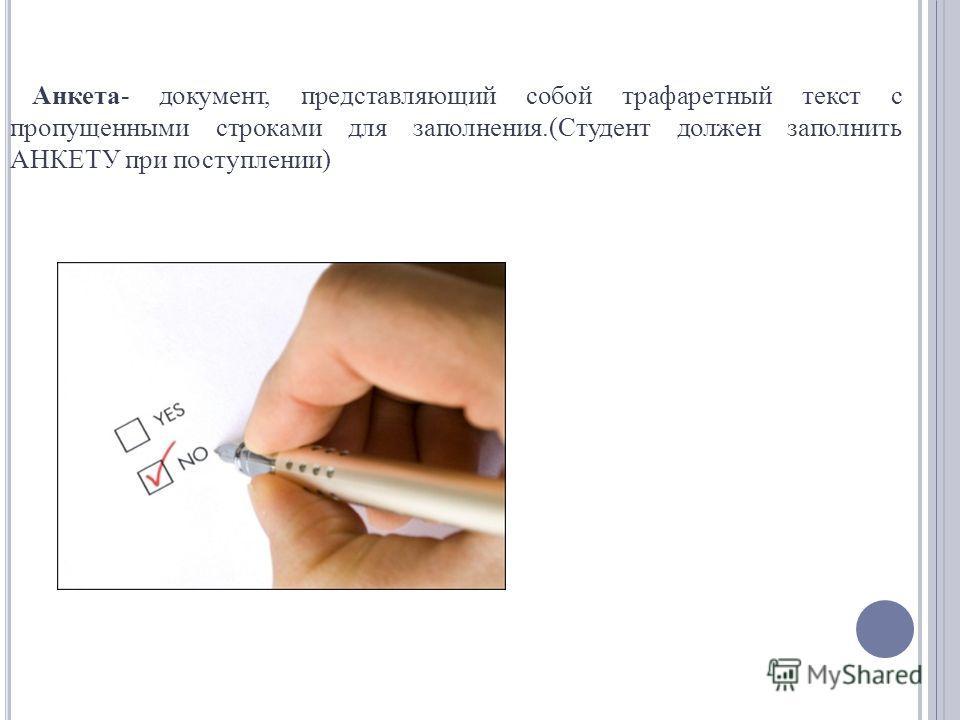 Анкета- документ, представляющий собой трафаретный текст с пропущенными строками для заполнения.(Студент должен заполнить АНКЕТУ при поступлении)