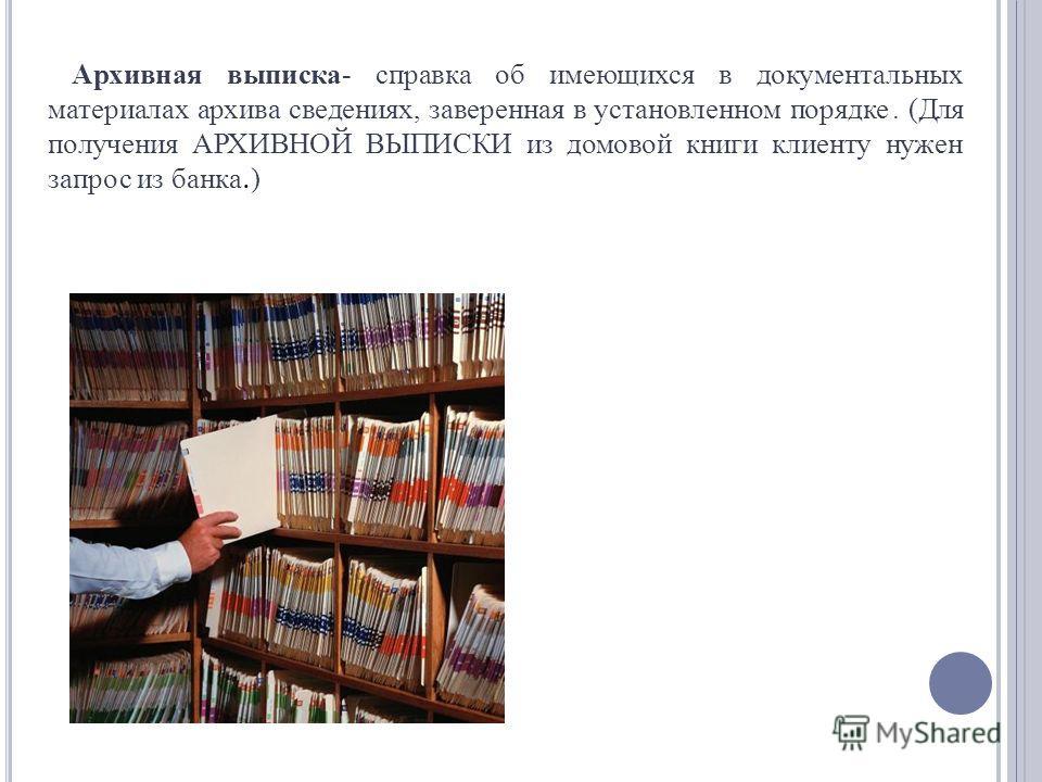 Архивная выписка- справка об имеющихся в документальных материалах архива сведениях, заверенная в установленном порядке. (Для получения АРХИВНОЙ ВЫПИСКИ из домовой книги клиенту нужен запрос из банка. )