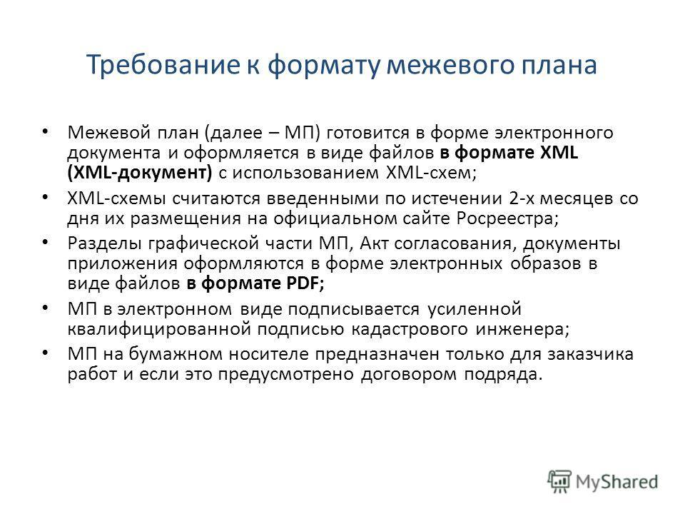 Требование к формату межевого плана Межевой план (далее – МП) готовится в форме электронного документа и оформляется в виде файлов в формате XML (XML-документ) с использованием XML-схем; XML-схемы считаются введенными по истечении 2-х месяцев со дня
