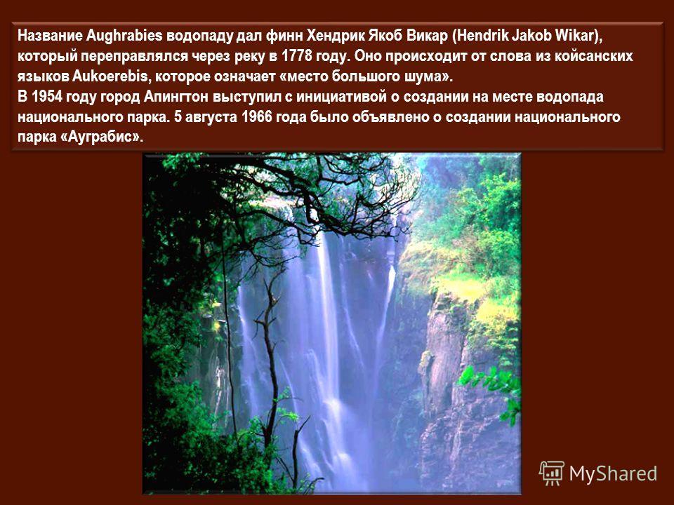 Название Aughrabies водопаду дал финн Хендрик Якоб Викар (Hendrik Jakob Wikar), который переправлялся через реку в 1778 году. Оно происходит от слова из койсанских языков Aukoerebis, которое означает «место большого шума». В 1954 году город Апингтон