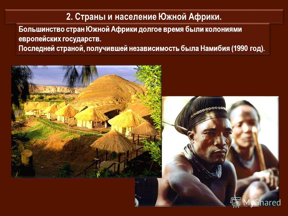 2. Страны и население Южной Африки. Большинство стран Южной Африки долгое время были колониями европейских государств. Последней страной, получившей независимость была Намибия (1990 год). Большинство стран Южной Африки долгое время были колониями евр