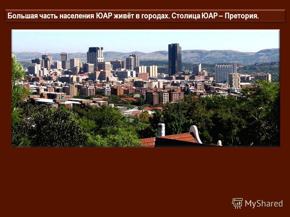 Большая часть населения ЮАР живёт в городах. Столица ЮАР – Претория.