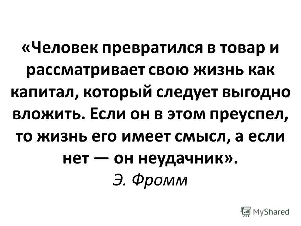«Человек превратился в товар и рассматривает свою жизнь как капитал, который следует выгодно вложить. Если он в этом преуспел, то жизнь его имеет смысл, а если нет он неудачник». Э. Фромм