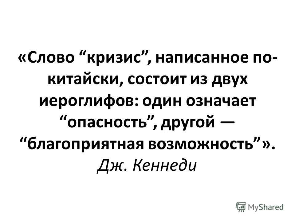 «Слово кризис, написанное по- китайски, состоит из двух иероглифов: один означает опасность, другой благоприятная возможность». Дж. Кеннеди